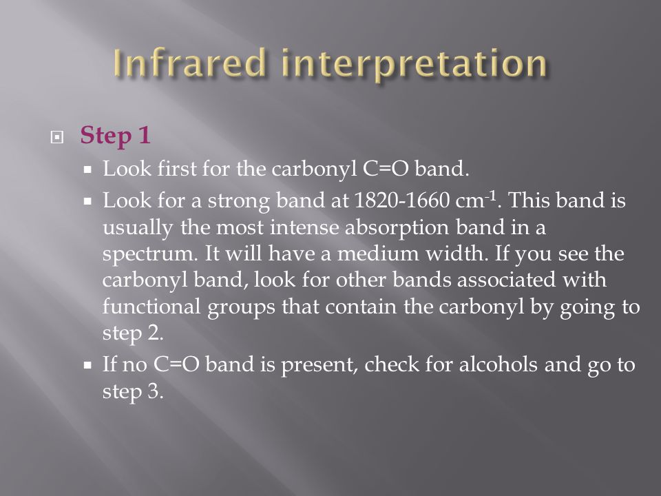  Step 1  Look first for the carbonyl C=O band.  Look for a strong band at 1820-1660 cm -1. This band is usually the most intense absorption band in