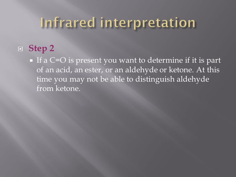 Step 2  If a C=O is present you want to determine if it is part of an acid, an ester, or an aldehyde or ketone.