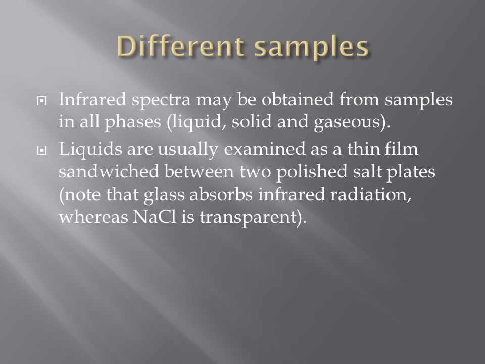  Infrared spectra may be obtained from samples in all phases (liquid, solid and gaseous).