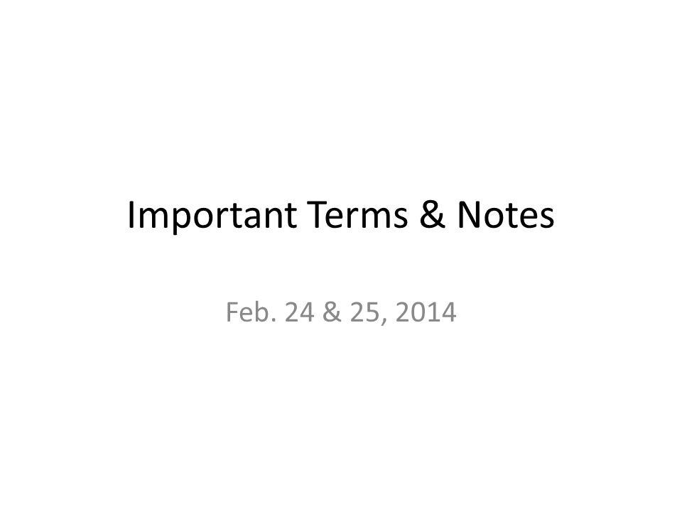 Important Terms & Notes Feb. 24 & 25, 2014