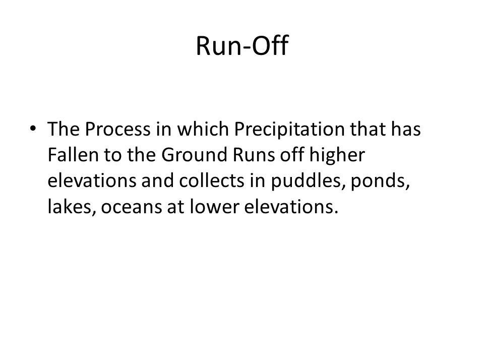 Run-Off The Process in which Precipitation that has Fallen to the Ground Runs off higher elevations and collects in puddles, ponds, lakes, oceans at lower elevations.