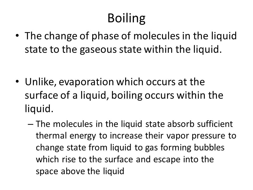 Boiling The change of phase of molecules in the liquid state to the gaseous state within the liquid.