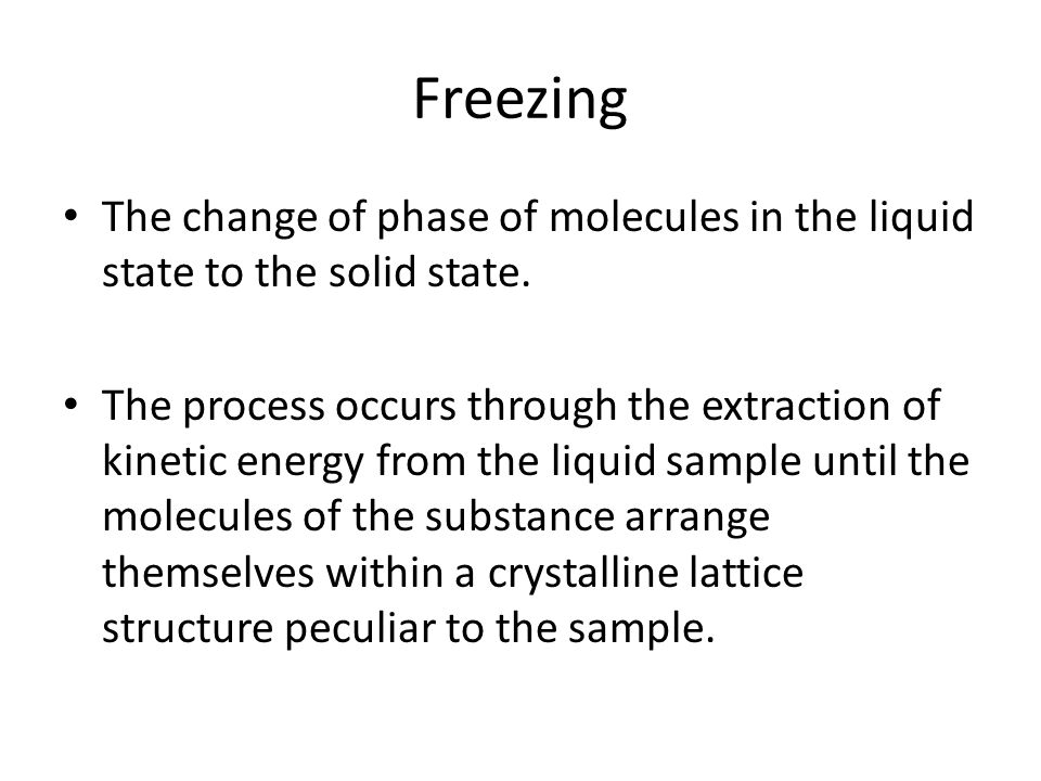 Freezing The change of phase of molecules in the liquid state to the solid state.
