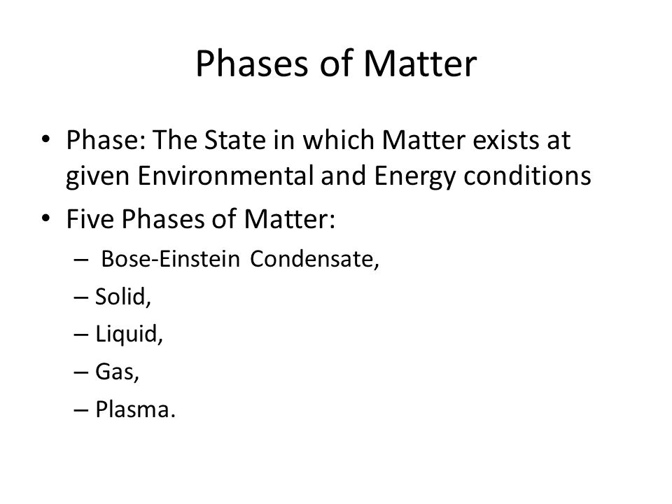 Phases of Matter Phase: The State in which Matter exists at given Environmental and Energy conditions Five Phases of Matter: – Bose-Einstein Condensate, – Solid, – Liquid, – Gas, – Plasma.