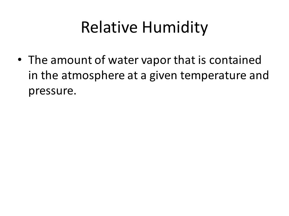 Relative Humidity The amount of water vapor that is contained in the atmosphere at a given temperature and pressure.