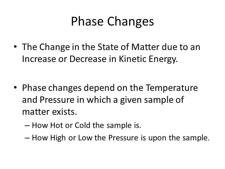 Phase Changes The Change in the State of Matter due to an Increase or Decrease in Kinetic Energy.