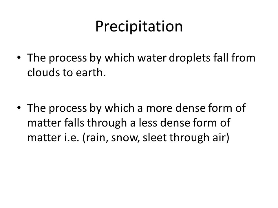 Precipitation The process by which water droplets fall from clouds to earth.