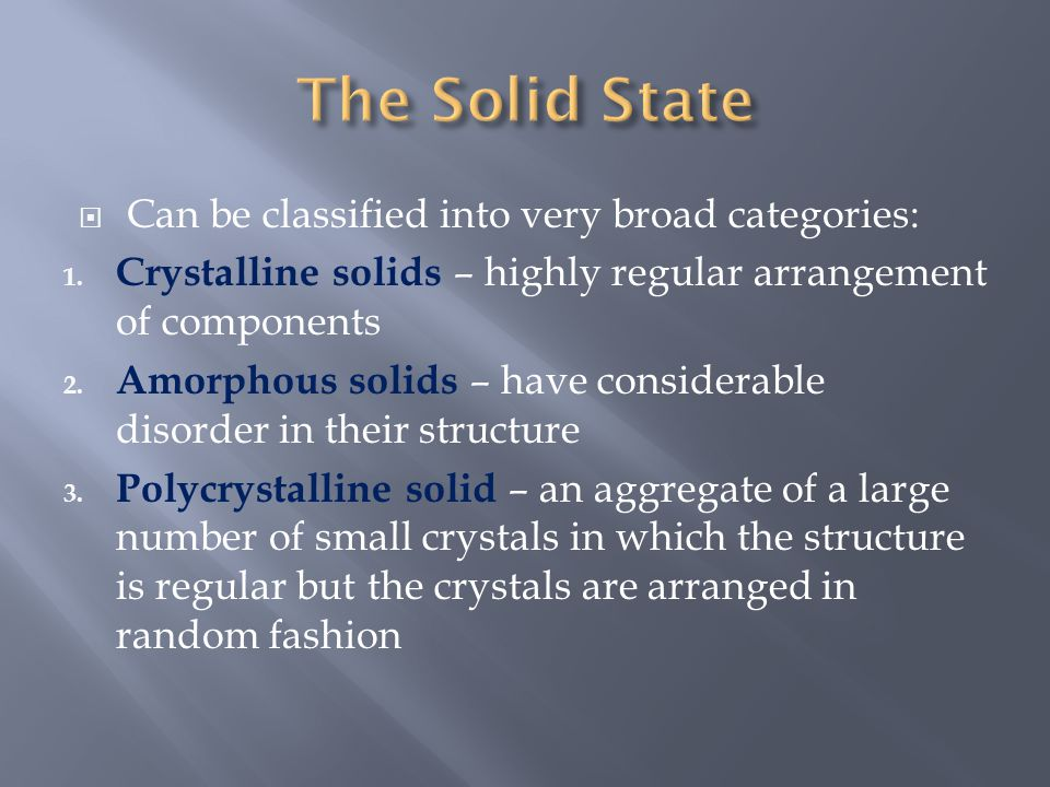  Can be classified into very broad categories: 1. Crystalline solids – highly regular arrangement of components 2. Amorphous solids – have considerab