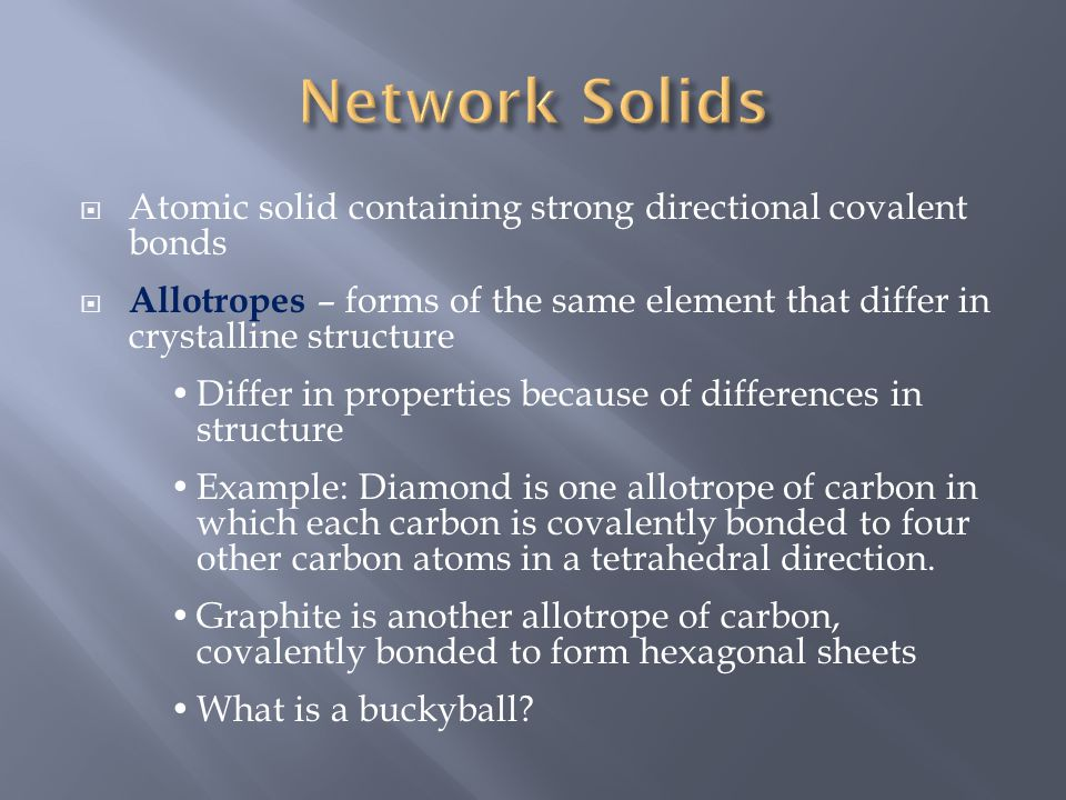  Atomic solid containing strong directional covalent bonds  Allotropes – forms of the same element that differ in crystalline structure Differ in pr