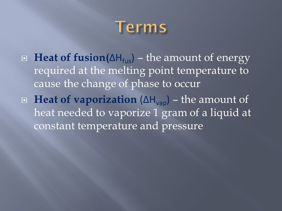  Heat of fusion( ΔH fus ) – the amount of energy required at the melting point temperature to cause the change of phase to occur  Heat of vaporizati