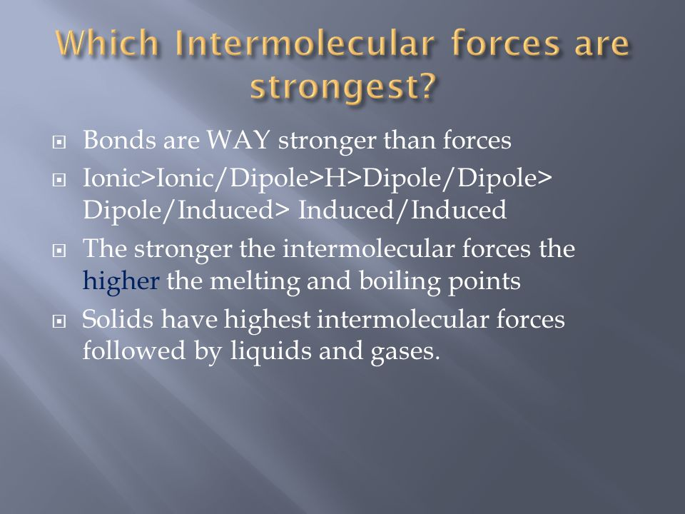  Bonds are WAY stronger than forces  Ionic>Ionic/Dipole>H>Dipole/Dipole> Dipole/Induced> Induced/Induced  The stronger the intermolecular forces th