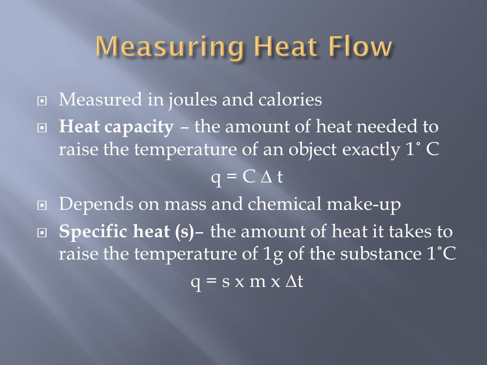  Measured in joules and calories  Heat capacity – the amount of heat needed to raise the temperature of an object exactly 1 ˚ C q = C ∆ t  Depends
