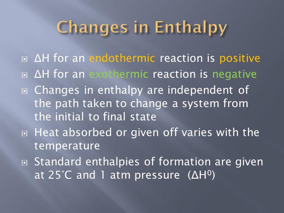  Δ H for an endothermic reaction is positive  Δ H for an exothermic reaction is negative  Changes in enthalpy are independent of the path taken to change a system from the initial to final state  Heat absorbed or given off varies with the temperature  Standard enthalpies of formation are given at 25°C and 1 atm pressure ( Δ H 0 )