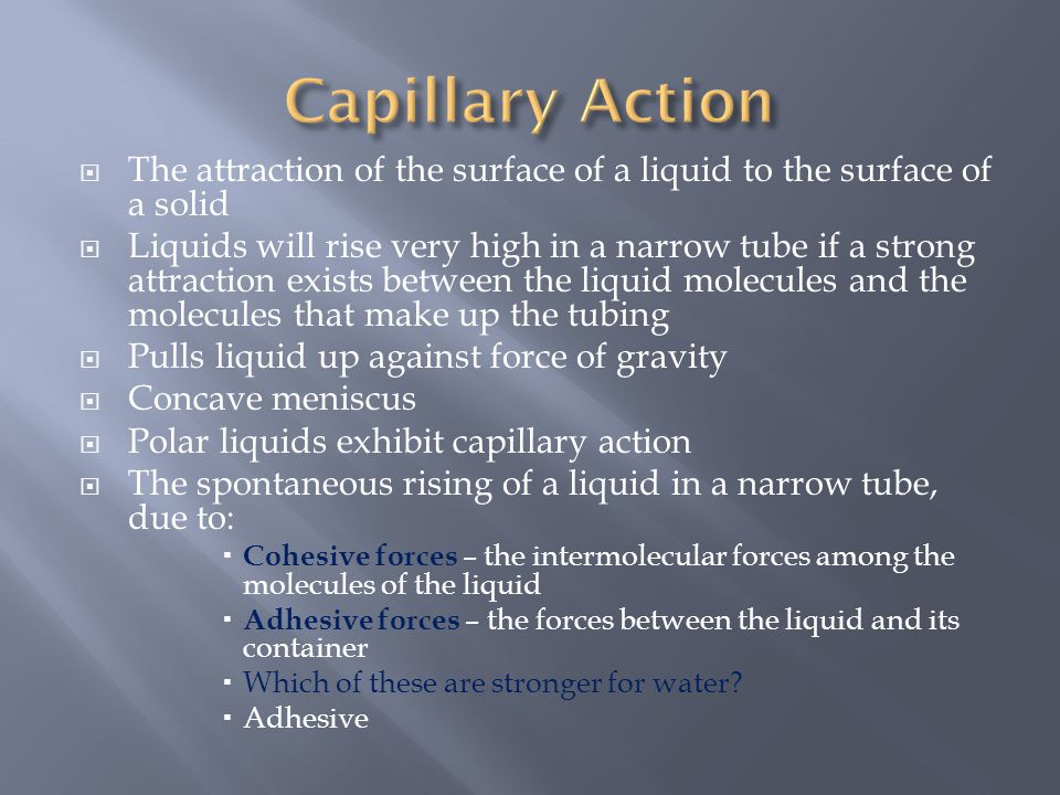  The attraction of the surface of a liquid to the surface of a solid  Liquids will rise very high in a narrow tube if a strong attraction exists bet