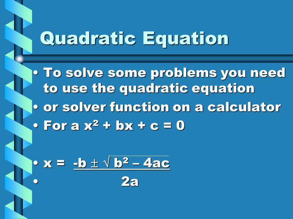Quadratic Equation To solve some problems you need to use the quadratic equationTo solve some problems you need to use the quadratic equation or solve