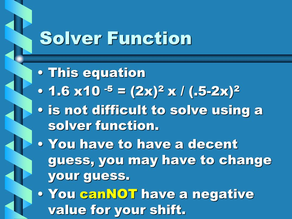 Solver Function This equationThis equation 1.6 x10 -5 = (2x) 2 x / (.5-2x) 21.6 x10 -5 = (2x) 2 x / (.5-2x) 2 is not difficult to solve using a solver