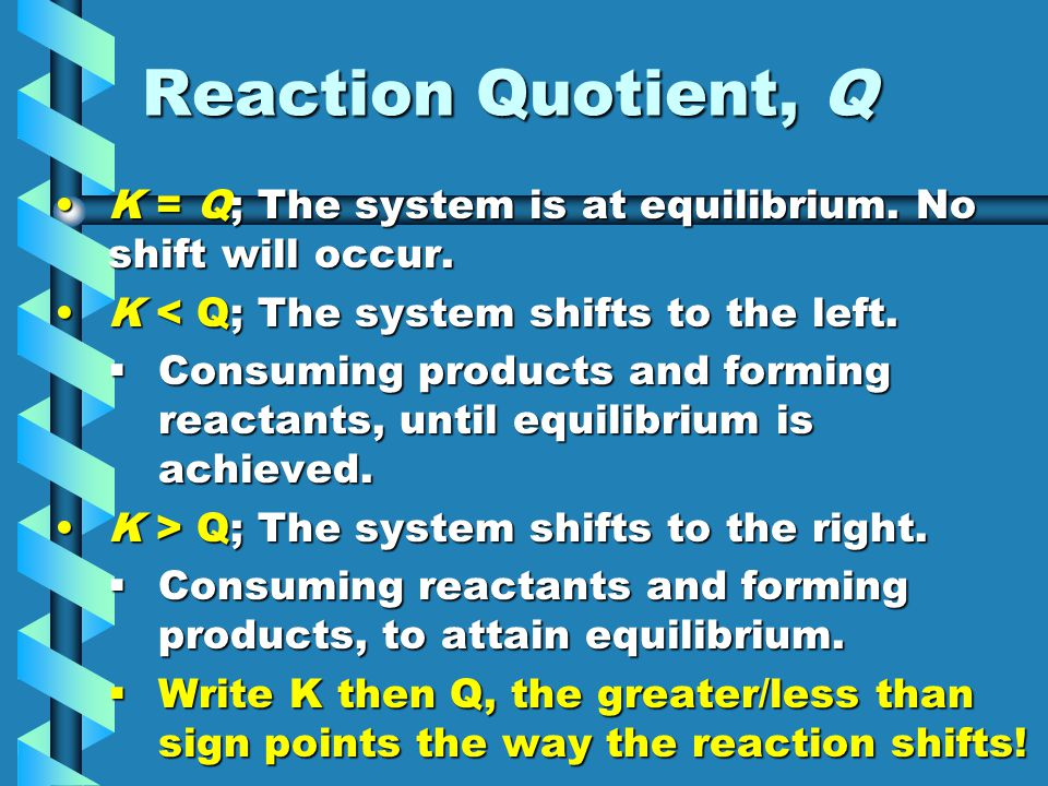 Reaction Quotient, Q K = Q; The system is at equilibrium. No shift will occur.K = Q; The system is at equilibrium. No shift will occur. K < Q; The sys