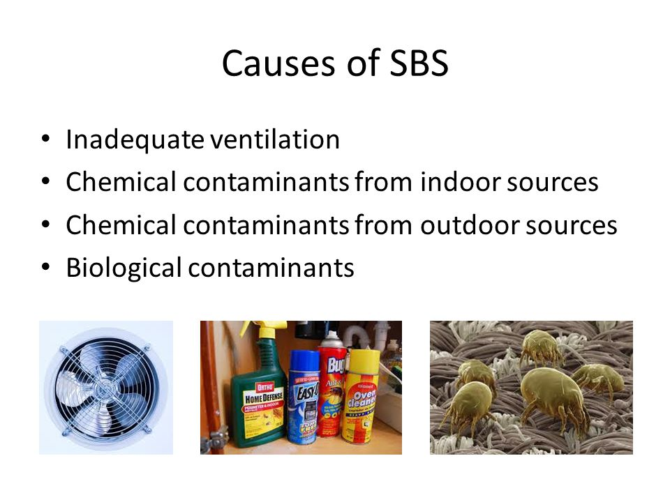 Causes of SBS Inadequate ventilation Chemical contaminants from indoor sources Chemical contaminants from outdoor sources Biological contaminants