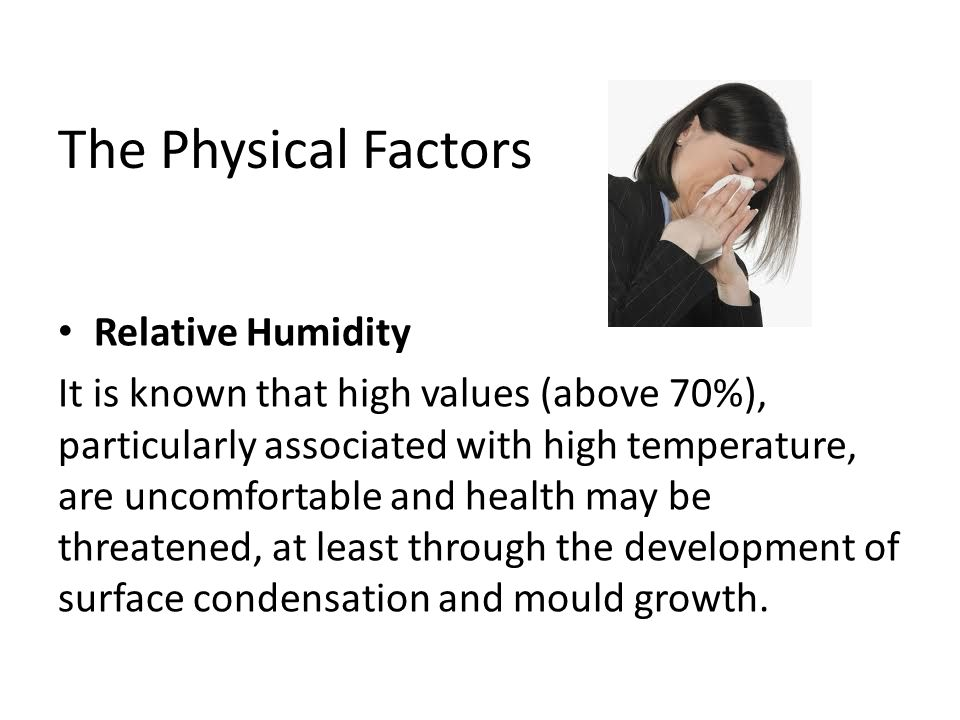 The Physical Factors Relative Humidity It is known that high values (above 70%), particularly associated with high temperature, are uncomfortable and health may be threatened, at least through the development of surface condensation and mould growth.