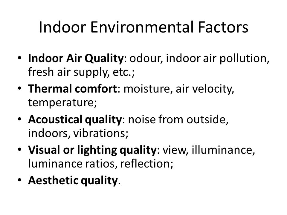 Indoor Environmental Factors Indoor Air Quality: odour, indoor air pollution, fresh air supply, etc.; Thermal comfort: moisture, air velocity, temperature; Acoustical quality: noise from outside, indoors, vibrations; Visual or lighting quality: view, illuminance, luminance ratios, reflection; Aesthetic quality.