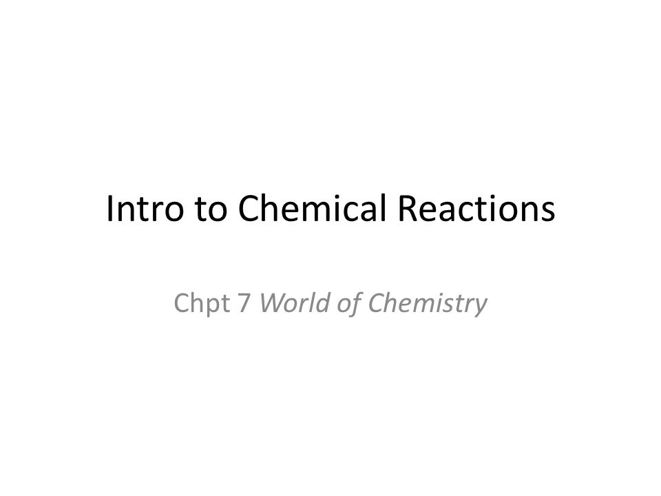 Intro to Chemical Reactions Chpt 7 World of Chemistry