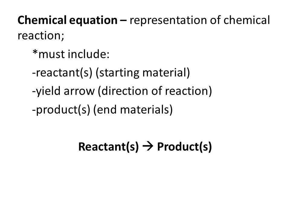 Chemical equation – representation of chemical reaction; *must include: -reactant(s) (starting material) -yield arrow (direction of reaction) -product(s) (end materials) Reactant(s)  Product(s)