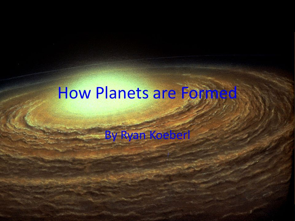 How Planets are Formed By Ryan Koeberl