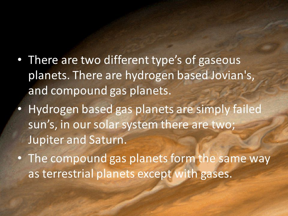 There are two different type's of gaseous planets. There are hydrogen based Jovian's, and compound gas planets. Hydrogen based gas planets are simply