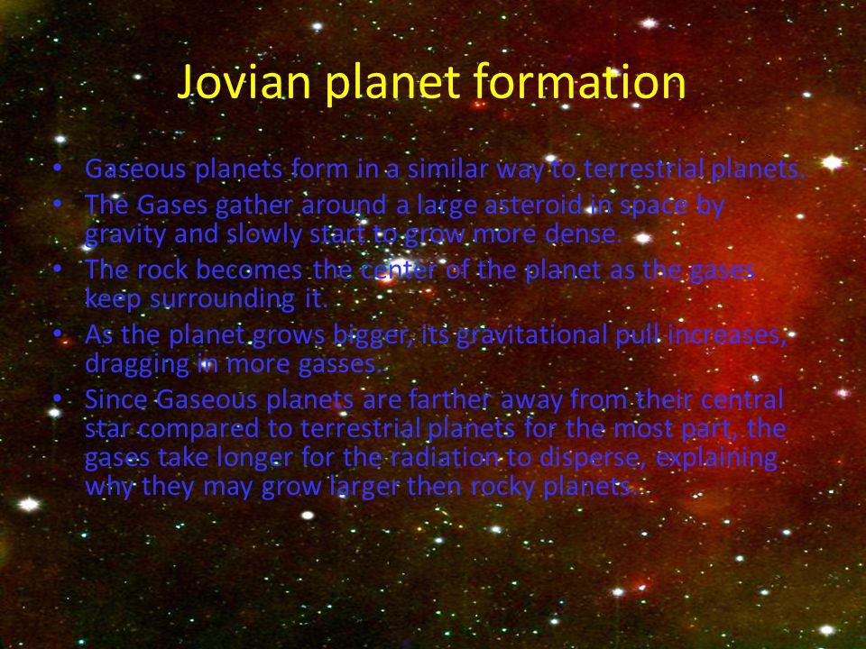 Jovian planet formation Gaseous planets form in a similar way to terrestrial planets. The Gases gather around a large asteroid in space by gravity and