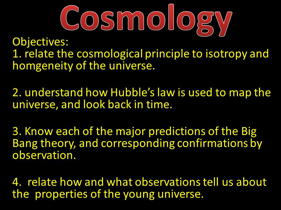 Objectives: 1. relate the cosmological principle to isotropy and homgeneity of the universe.