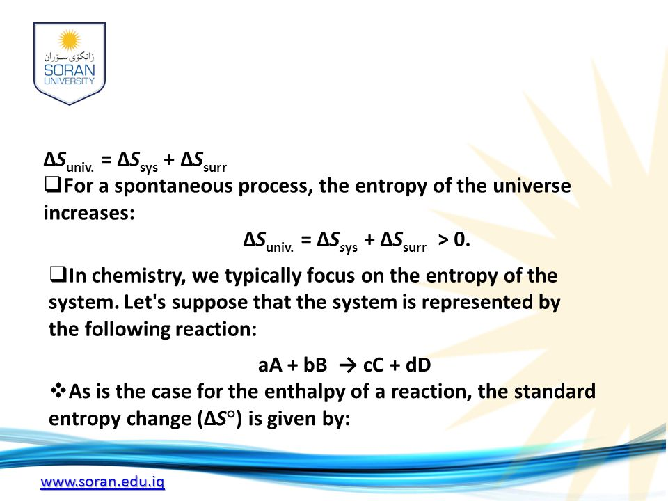 www.soran.edu.iq ΔS univ. = ΔS sys + ΔS surr  For a spontaneous process, the entropy of the universe increases: ΔS univ. = ΔS sys + ΔS surr > 0.  In