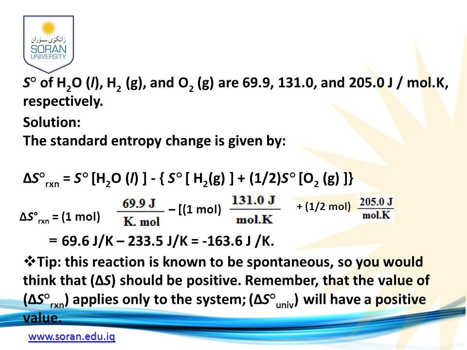 www.soran.edu.iq S° of H 2 O (l), H 2 (g), and O 2 (g) are 69.9, 131.0, and 205.0 J / mol.K, respectively.