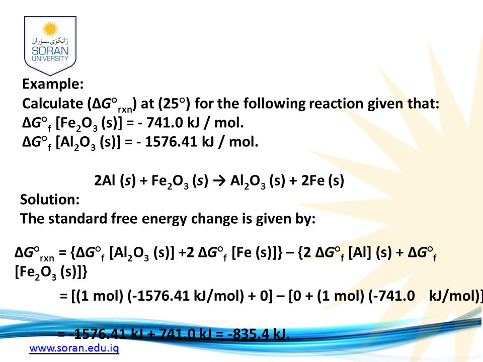 www.soran.edu.iq Example: Calculate (ΔG° rxn ) at (25°) for the following reaction given that: ΔG° f [Fe 2 O 3 (s)] = - 741.0 kJ / mol.