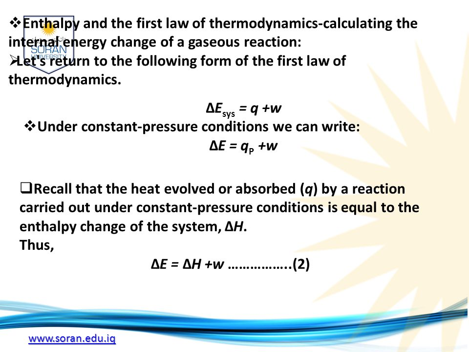 www.soran.edu.iq  Enthalpy and the first law of thermodynamics-calculating the internal energy change of a gaseous reaction:  Let s return to the following form of the first law of thermodynamics.