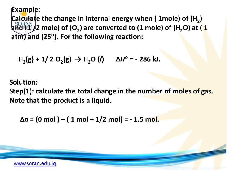www.soran.edu.iq Example: Calculate the change in internal energy when ( 1mole) of (H 2 ) and (1 /2 mole) of (O 2 ) are converted to (1 mole) of (H 2 O) at ( 1 atm) and (25°).