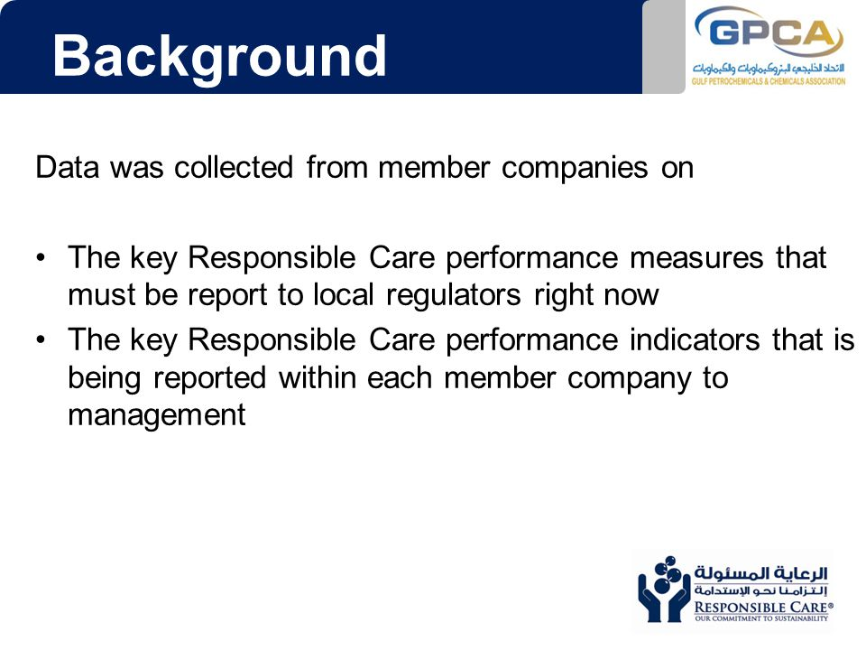 Background Data was collected from member companies on The key Responsible Care performance measures that must be report to local regulators right now The key Responsible Care performance indicators that is being reported within each member company to management