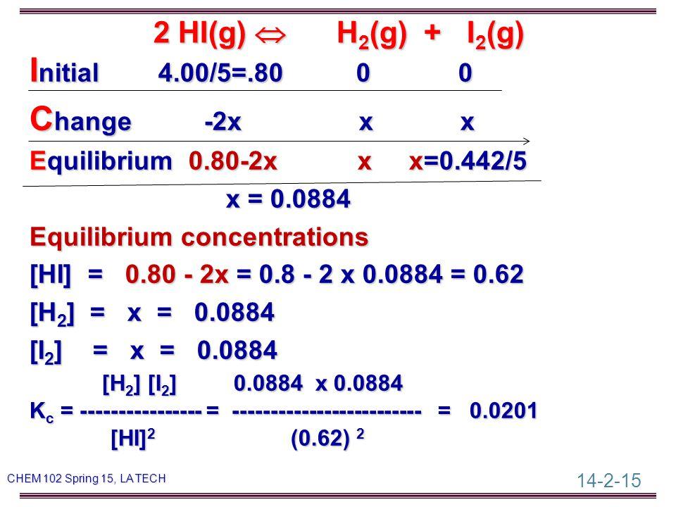 14-2-15 CHEM 102 Spring 15, LA TECH I nitial I nitial 4.00/5=.80 0 0 C hange C hange -2x x x Equilibrium Equilibrium 0.80-2x 0.80-2x x x=0.442/5 x = 0.0884 Equilibrium concentrations [HI] = 0.80 - 2x = 0.8 - 2 x 0.0884 = 0.62 [H 2 ] [H 2 ] = x = 0.0884 [I 2 ] [I 2 ] = x = 0.0884 [H 2 ] [H 2 ] [I 2 ] [I 2 ] 0.0884 x 0.0884 Kc Kc Kc Kc = ---------------- = ------------------------- = 0.0201 [HI] 2 [HI] 2 (0.62) 2 2 HI(g)  H 2 (g) + I 2 (g)