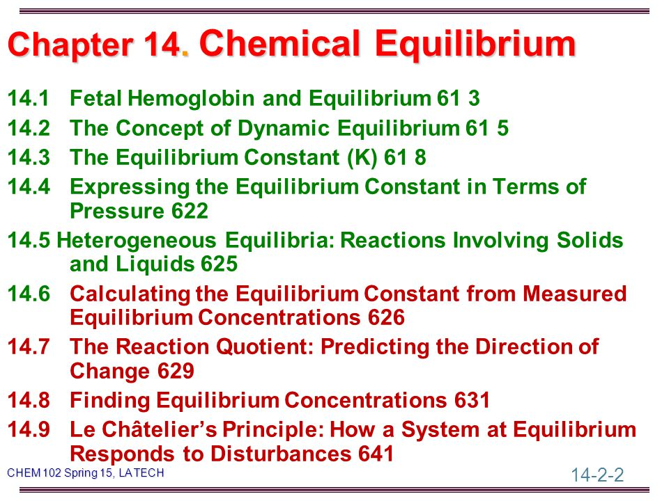 14-2-63 CHEM 102 Spring 15, LA TECH For the following equilibrium reactions: H 2 (g) + CO 2 (g)  H 2 O(g) + CO(g);  H = 40 kJ Predict the equilibrium shift if: a) The temperature is increased b) The pressure is decreased Predicting Equilibrium Shifts