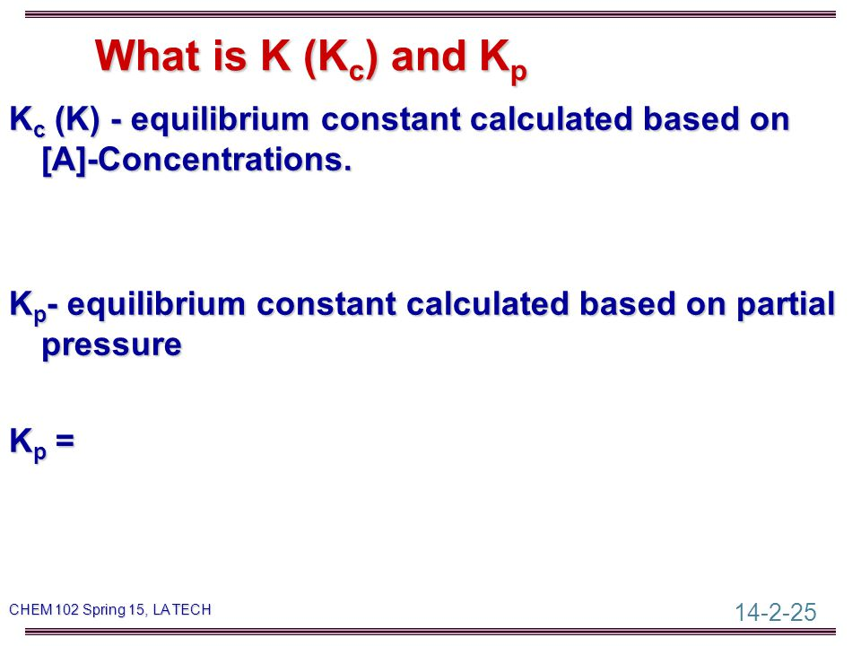 14-2-25 CHEM 102 Spring 15, LA TECH What is K (K c ) and K p K c (K) - equilibrium constant calculated based on [A]-Concentrations.