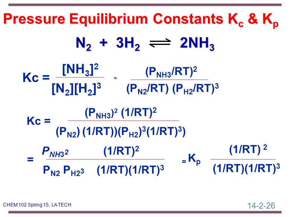 14-2-26 CHEM 102 Spring 15, LA TECH Pressure Equilibrium Constants K c & K p N 2 + 3H 2 2NH 3 [NH 3 ] 2 Kc = [N 2 ][H 2 ] 3 = (P NH3 /RT) 2 (P N2 /RT)(P H2 /RT) 3 (P NH3 ) 2 (1/RT) 2 Kc = (P N2 ) (1/RT))(P H2 ) 3 (1/RT) 3 ) P NH3 2 (1/RT) 2 = P N2 P H2 3 (1/RT)(1/RT) 3 (1/RT) 2 = K p (1/RT)(1/RT) 3