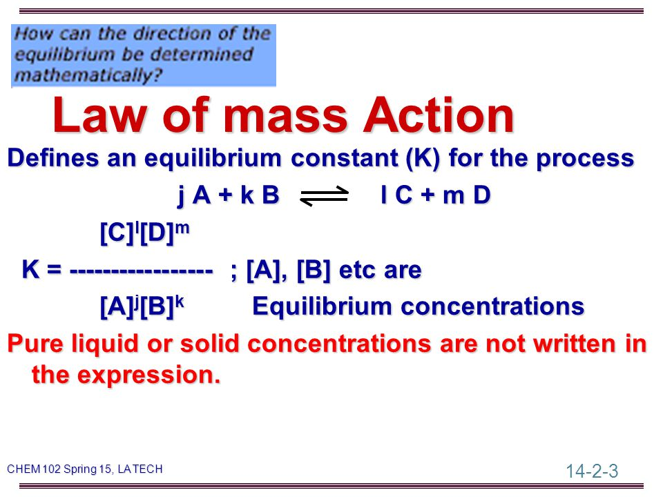14-2-3 CHEM 102 Spring 15, LA TECH Law of mass Action Defines an equilibrium constant (K) for the process j A + k B l C + m D j A + k B l C + m D [C] l [D] m [C] l [D] m K = ----------------- ; [A], [B] etc are K = ----------------- ; [A], [B] etc are [A] j [B] k Equilibrium concentrations [A] j [B] k Equilibrium concentrations Pure liquid or solid concentrations are not written in the expression.