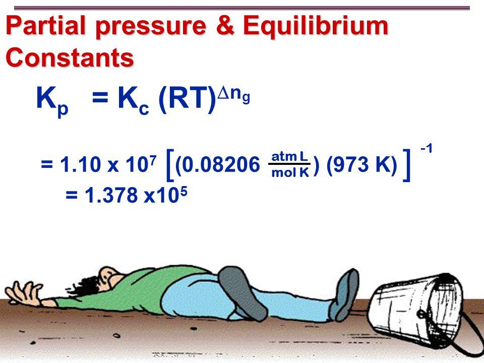 14-2-30 CHEM 102 Spring 15, LA TECH K p  = K c (RT)  n g = 1.10 x 10 7 (0.08206 ) (973 K) = 1.378 x10 5 atm L mol K [] Partial pressure & Equilibrium Constants