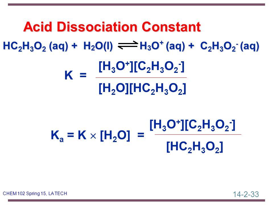 14-2-33 CHEM 102 Spring 15, LA TECH Acid Dissociation Constant HC 2 H 3 O 2 (aq) + H 2 O(l) H 3 O + (aq) + C 2 H 3 O 2 - (aq) [H 3 O + ][C 2 H 3 O 2 - ] K = [H 2 O][HC 2 H 3 O 2 ] [H 3 O + ][C 2 H 3 O 2 - ] K a = K  [H 2 O] = [HC 2 H 3 O 2 ]