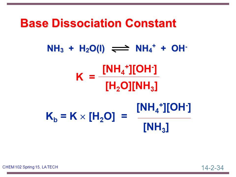 14-2-34 CHEM 102 Spring 15, LA TECH Base Dissociation Constant NH 3 + H 2 O(l) NH 4 + + OH - [NH 4 + ][OH - ] K = [H 2 O][NH 3 ] [NH 4 + ][OH - ] K b = K  [H 2 O] = [NH 3 ]