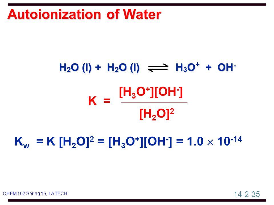 14-2-35 CHEM 102 Spring 15, LA TECH Autoionization of Water H 2 O (l) + H 2 O (l) H 3 O + + OH - [H 3 O + ][OH - ] K = [H 2 O] 2 K w = K [H 2 O] 2 = [H 3 O + ][OH - ] = 1.0  10 -14