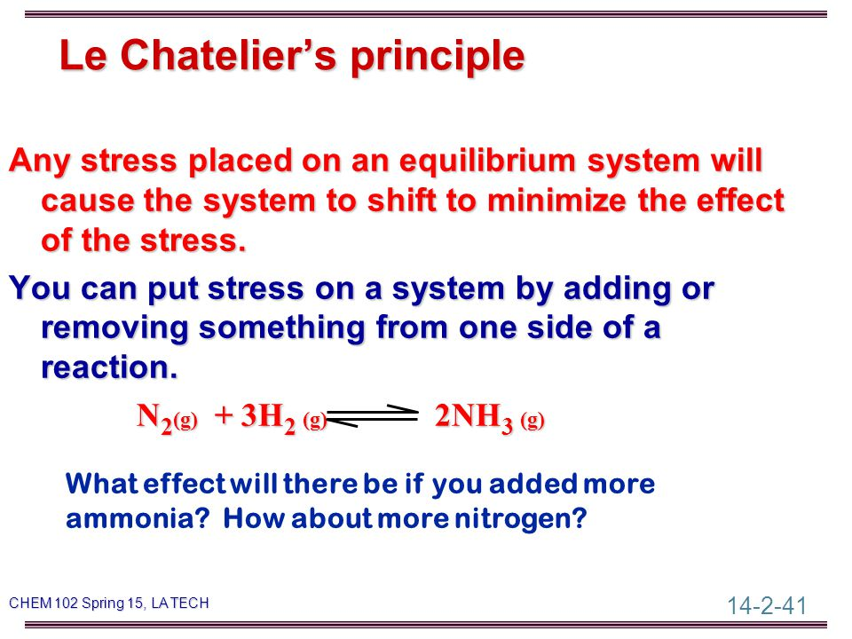 14-2-41 CHEM 102 Spring 15, LA TECH Le Chatelier's principle Any stress placed on an equilibrium system will cause the system to shift to minimize the effect of the stress.