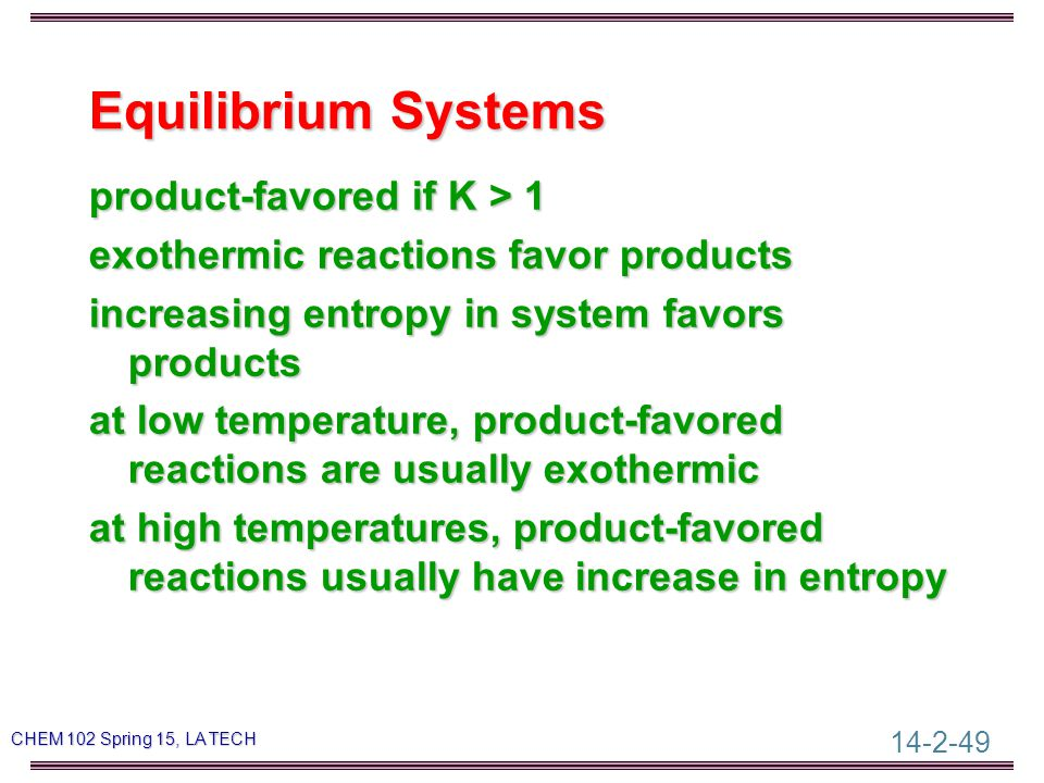 14-2-49 CHEM 102 Spring 15, LA TECH Equilibrium Systems product-favored if K > 1 exothermic reactions favor products increasing entropy in system favors products at low temperature, product-favored reactions are usually exothermic at high temperatures, product-favored reactions usually have increase in entropy