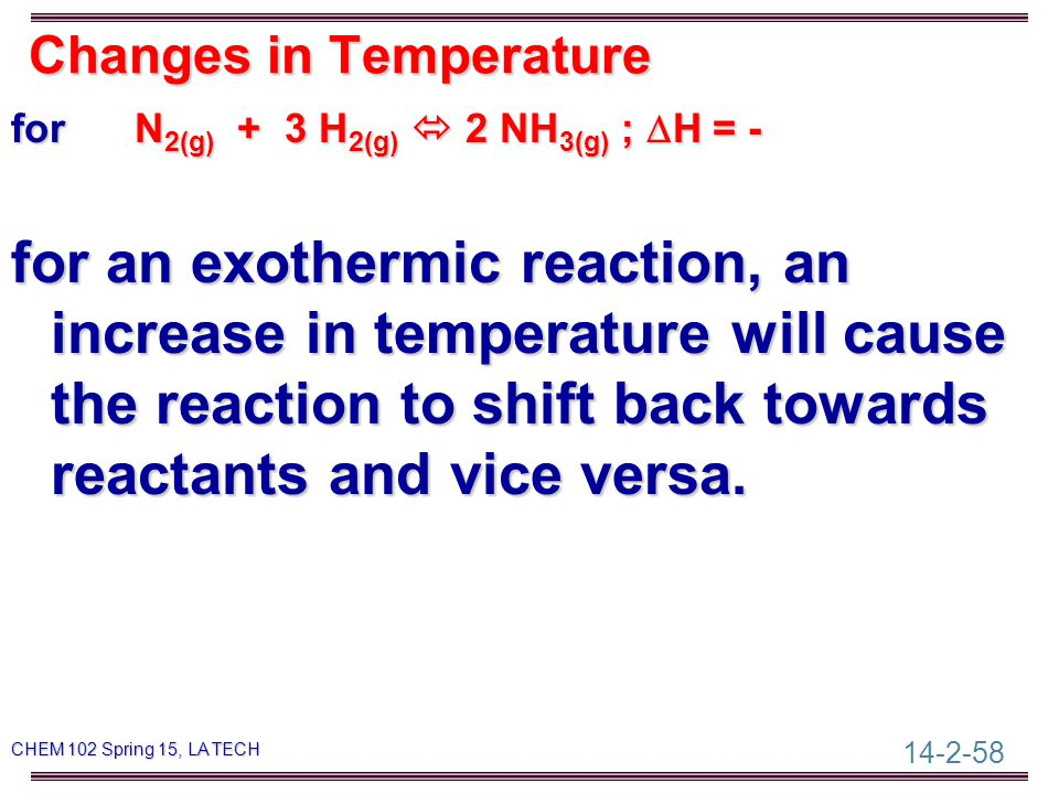 14-2-58 CHEM 102 Spring 15, LA TECH Changes in Temperature for N 2(g) + 3 H 2(g)  2 NH 3(g) ;  H = - for an exothermic reaction, an increase in temperature will cause the reaction to shift back towards reactants and vice versa.
