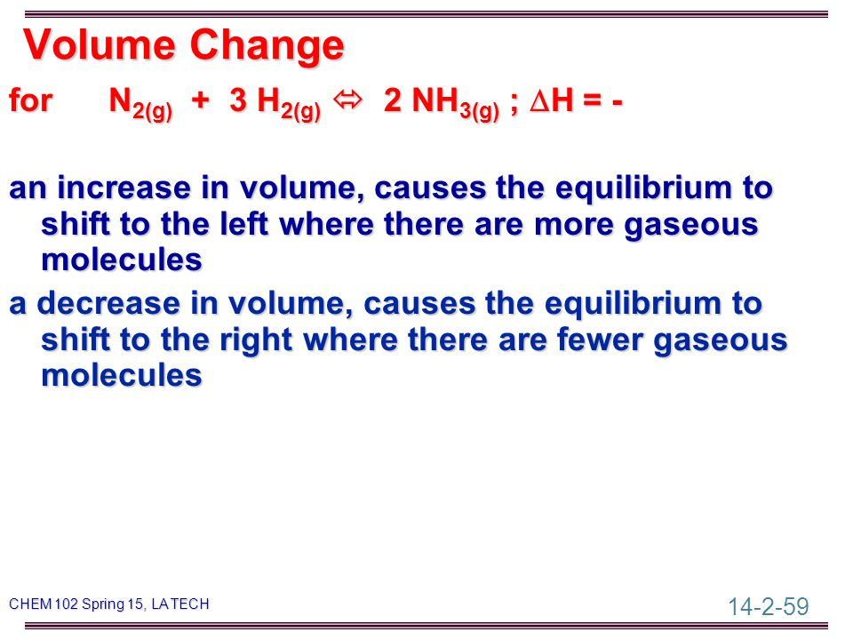 14-2-59 CHEM 102 Spring 15, LA TECH Volume Change for N 2(g) + 3 H 2(g)  2 NH 3(g) ;  H = - an increase in volume, causes the equilibrium to shift to the left where there are more gaseous molecules a decrease in volume, causes the equilibrium to shift to the right where there are fewer gaseous molecules