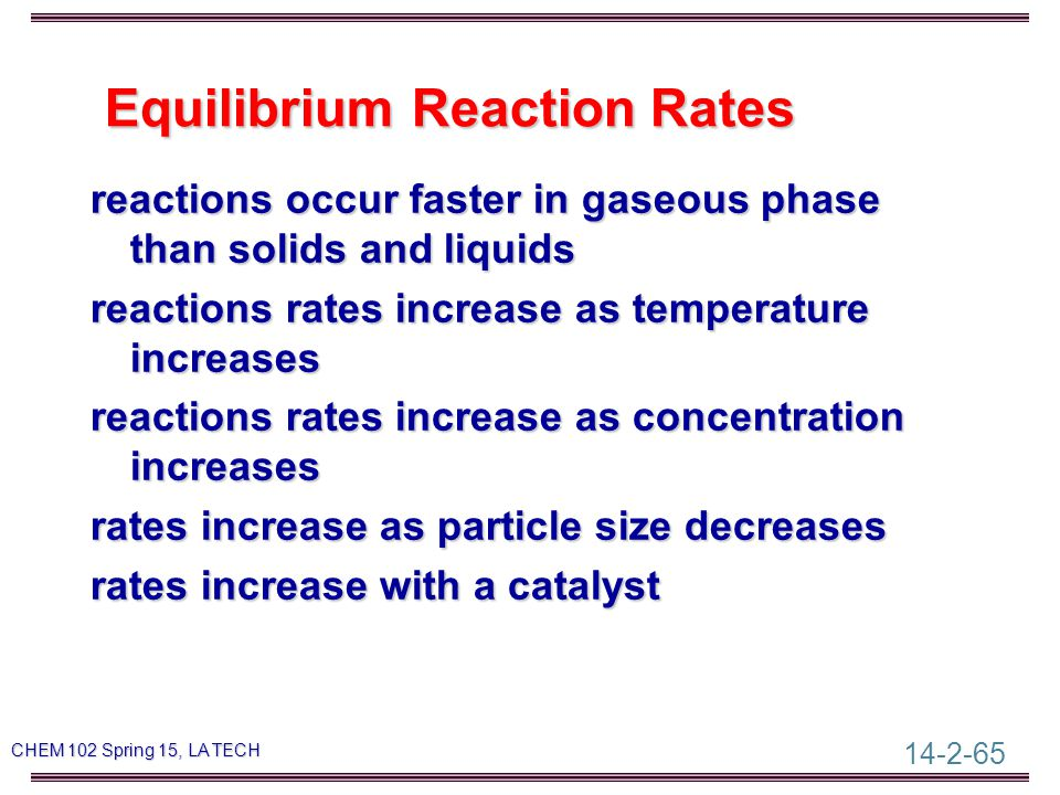 14-2-65 CHEM 102 Spring 15, LA TECH Equilibrium Reaction Rates Equilibrium Reaction Rates reactions occur faster in gaseous phase than solids and liquids reactions rates increase as temperature increases reactions rates increase as concentration increases rates increase as particle size decreases rates increase with a catalyst